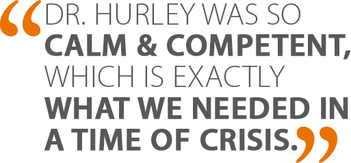 Dr. Hurley was so calm and competent, which is exactly what we needed in a time of crisis.